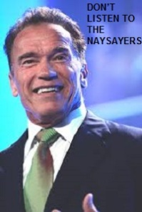 Arnold Schwazenneger Dont listen to the naysayers